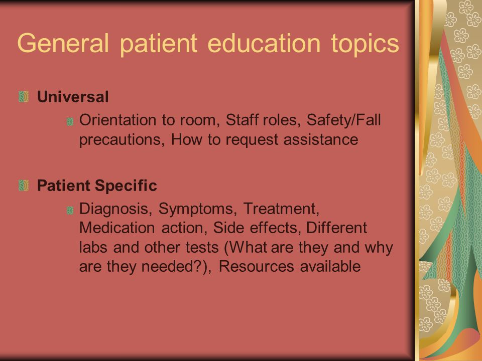 General patient education topics Universal Orientation to room, Staff roles, Safety/Fall precautions, How to request assistance Patient Specific Diagnosis, Symptoms, Treatment, Medication action, Side effects, Different labs and other tests (What are they and why are they needed?), Resources available