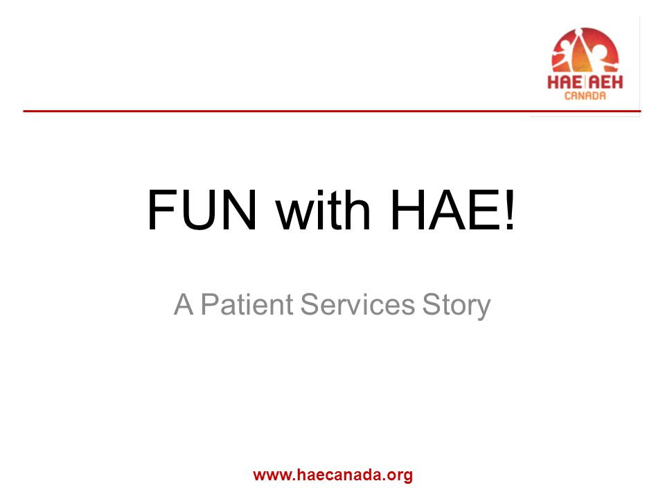 www.haecanada.org FUN with HAE! A Patient Services Story