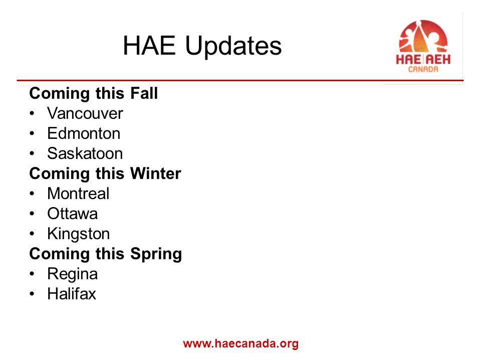 www.haecanada.org HAE Updates Coming this Fall Vancouver Edmonton Saskatoon Coming this Winter Montreal Ottawa Kingston Coming this Spring Regina Halifax