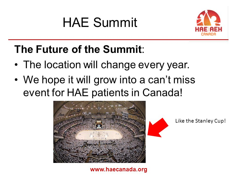 www.haecanada.org HAE Summit The Future of the Summit: The location will change every year.