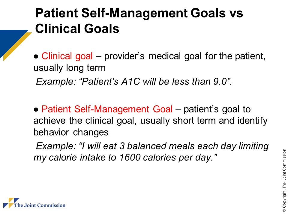 © Copyright, The Joint Commission Patient Self-Management Goals vs Clinical Goals ● Clinical goal – provider's medical goal for the patient, usually long term Example: Patient's A1C will be less than 9.0 .