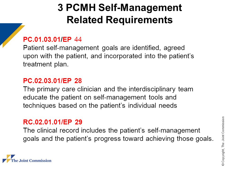 © Copyright, The Joint Commission 3 PCMH Self-Management Related Requirements PC.01.03.01/EP 44 Patient self-management goals are identified, agreed upon with the patient, and incorporated into the patient's treatment plan.