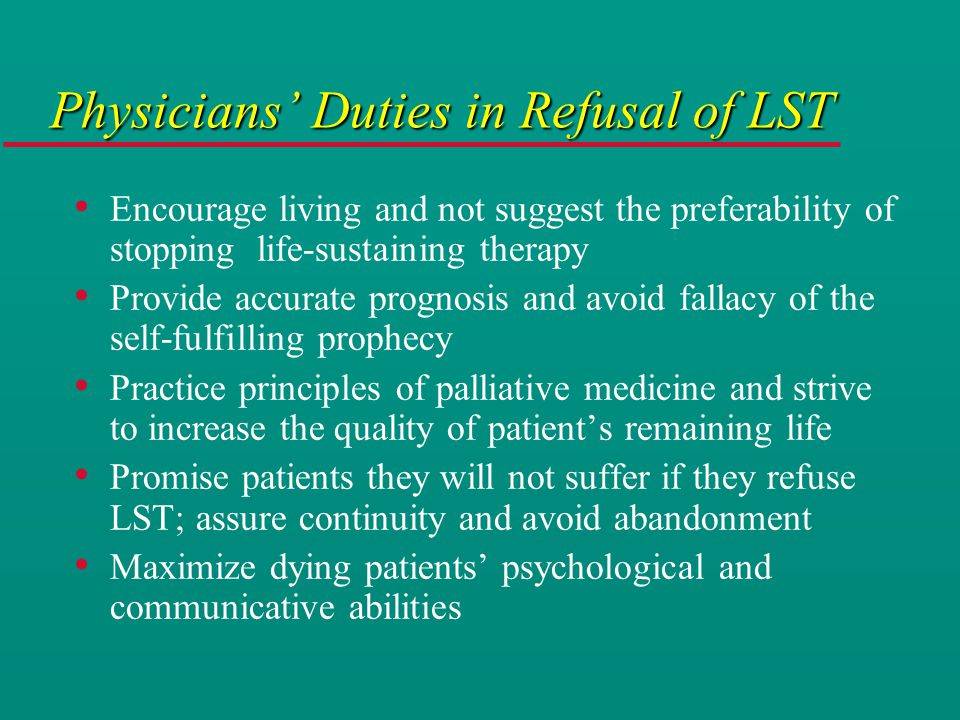 Physicians' Duties in Refusal of LST Encourage living and not suggest the preferability of stopping life-sustaining therapy Provide accurate prognosis and avoid fallacy of the self-fulfilling prophecy Practice principles of palliative medicine and strive to increase the quality of patient's remaining life Promise patients they will not suffer if they refuse LST; assure continuity and avoid abandonment Maximize dying patients' psychological and communicative abilities