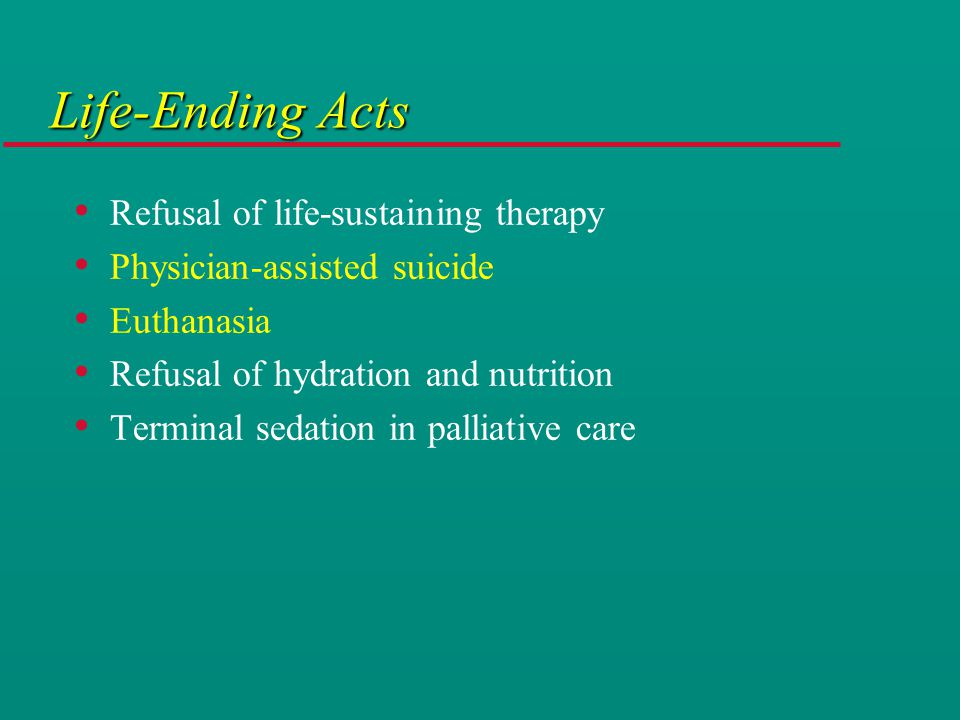 Life-Ending Acts Refusal of life-sustaining therapy Physician-assisted suicide Euthanasia Refusal of hydration and nutrition Terminal sedation in palliative care