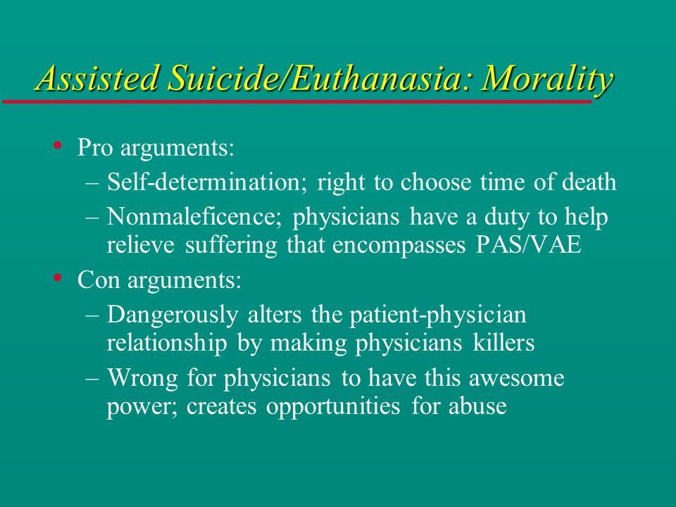 Assisted Suicide/Euthanasia: Morality Pro arguments: –Self-determination; right to choose time of death –Nonmaleficence; physicians have a duty to help relieve suffering that encompasses PAS/VAE Con arguments: –Dangerously alters the patient-physician relationship by making physicians killers –Wrong for physicians to have this awesome power; creates opportunities for abuse