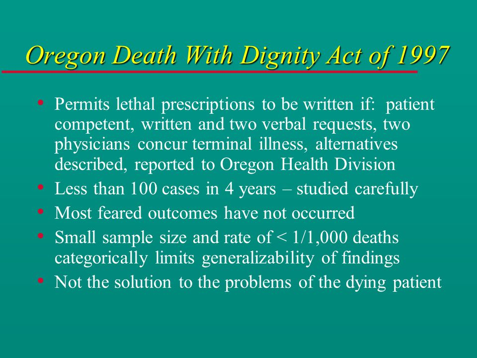Oregon Death With Dignity Act of 1997 Permits lethal prescriptions to be written if: patient competent, written and two verbal requests, two physicians concur terminal illness, alternatives described, reported to Oregon Health Division Less than 100 cases in 4 years – studied carefully Most feared outcomes have not occurred Small sample size and rate of < 1/1,000 deaths categorically limits generalizability of findings Not the solution to the problems of the dying patient
