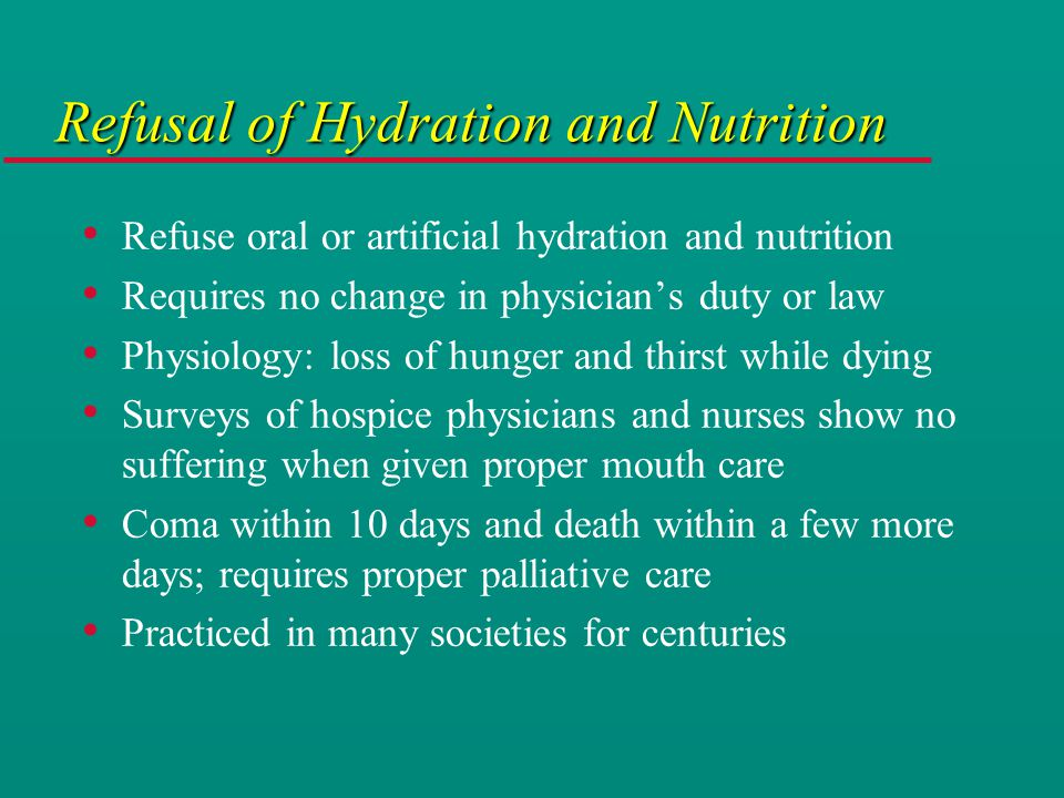 Refusal of Hydration and Nutrition Refuse oral or artificial hydration and nutrition Requires no change in physician's duty or law Physiology: loss of hunger and thirst while dying Surveys of hospice physicians and nurses show no suffering when given proper mouth care Coma within 10 days and death within a few more days; requires proper palliative care Practiced in many societies for centuries