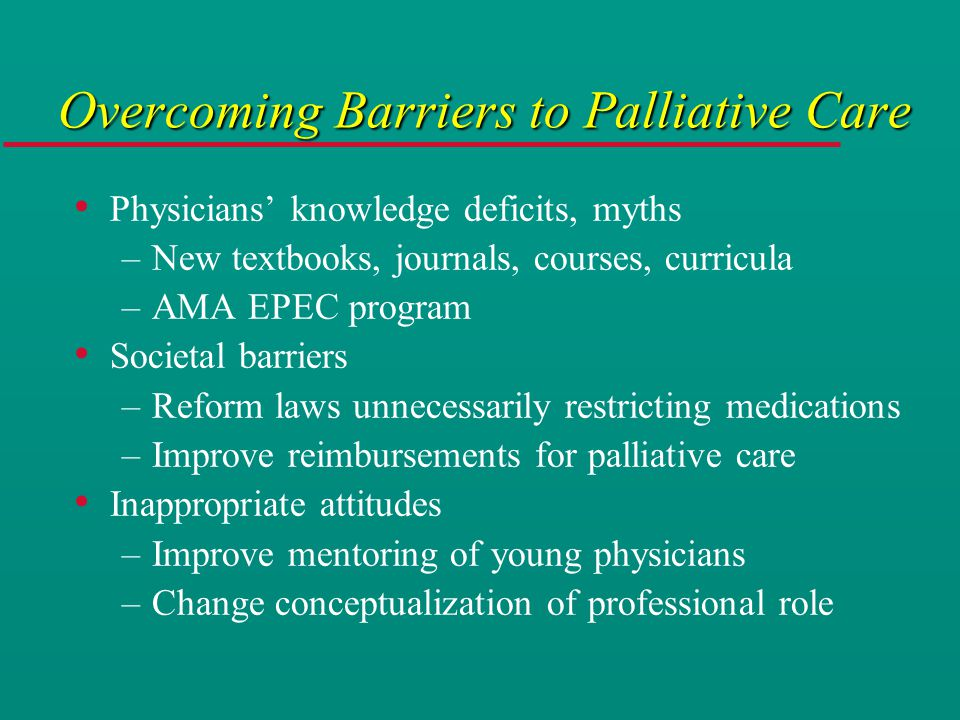 Overcoming Barriers to Palliative Care Physicians' knowledge deficits, myths –New textbooks, journals, courses, curricula –AMA EPEC program Societal barriers –Reform laws unnecessarily restricting medications –Improve reimbursements for palliative care Inappropriate attitudes –Improve mentoring of young physicians –Change conceptualization of professional role