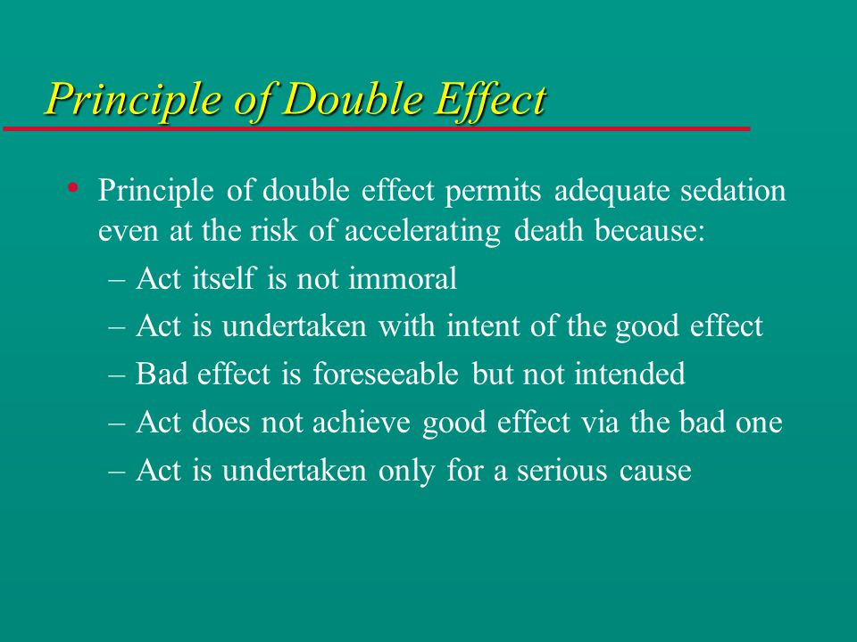 Principle of Double Effect Principle of double effect permits adequate sedation even at the risk of accelerating death because: –Act itself is not immoral –Act is undertaken with intent of the good effect –Bad effect is foreseeable but not intended –Act does not achieve good effect via the bad one –Act is undertaken only for a serious cause