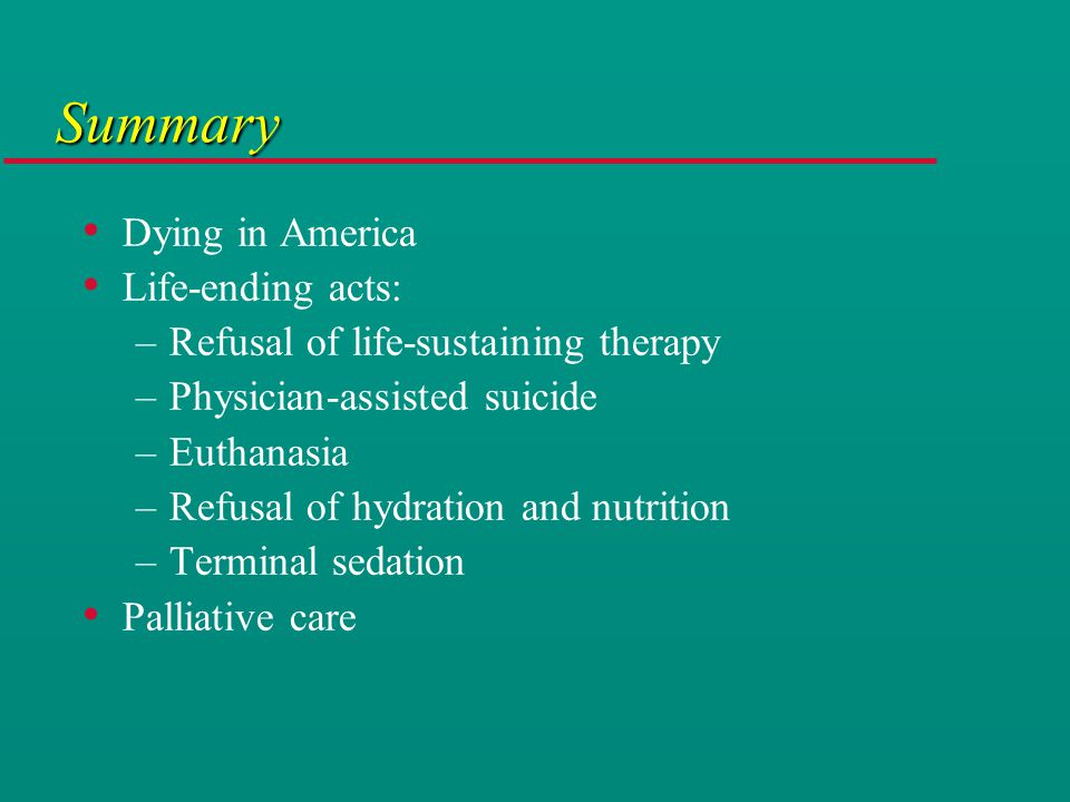 Summary Dying in America Life-ending acts: –Refusal of life-sustaining therapy –Physician-assisted suicide –Euthanasia –Refusal of hydration and nutrition –Terminal sedation Palliative care