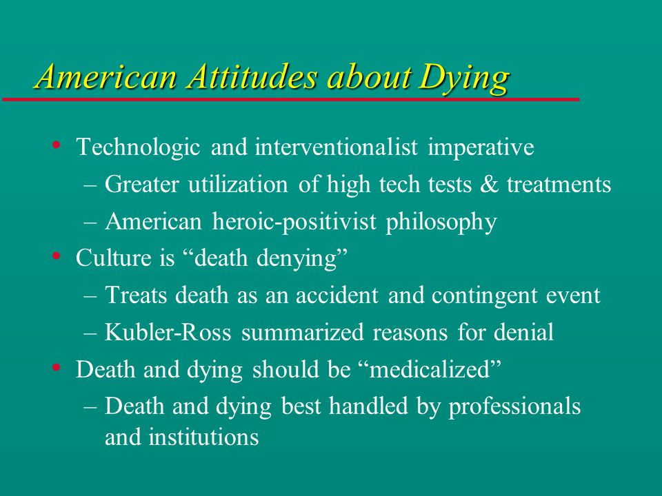 American Attitudes about Dying Technologic and interventionalist imperative –Greater utilization of high tech tests & treatments –American heroic-positivist philosophy Culture is death denying –Treats death as an accident and contingent event –Kubler-Ross summarized reasons for denial Death and dying should be medicalized –Death and dying best handled by professionals and institutions