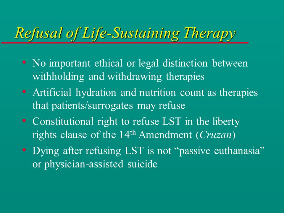 Refusal of Life-Sustaining Therapy No important ethical or legal distinction between withholding and withdrawing therapies Artificial hydration and nutrition count as therapies that patients/surrogates may refuse Constitutional right to refuse LST in the liberty rights clause of the 14 th Amendment (Cruzan) Dying after refusing LST is not passive euthanasia or physician-assisted suicide