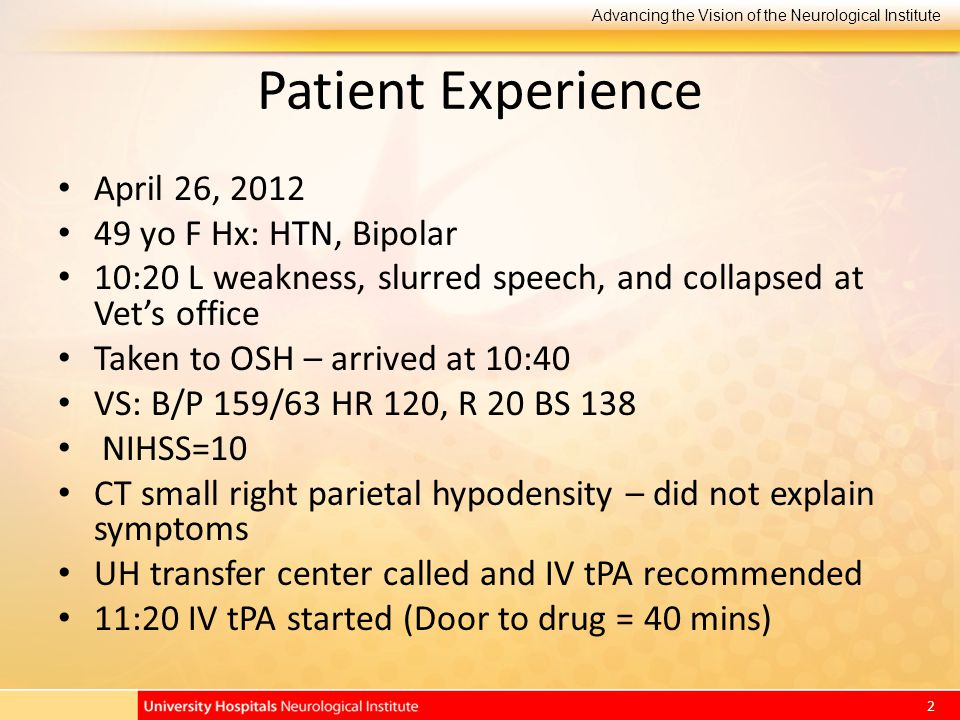 Advancing the Vision of the Neurological Institute 2 Patient Experience April 26, 2012 49 yo F Hx: HTN, Bipolar 10:20 L weakness, slurred speech, and