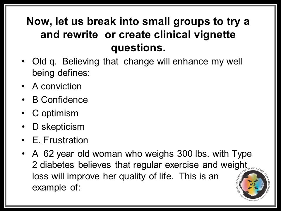 Now, let us break into small groups to try a and rewrite or create clinical vignette questions. Old q. Believing that change will enhance my well bein