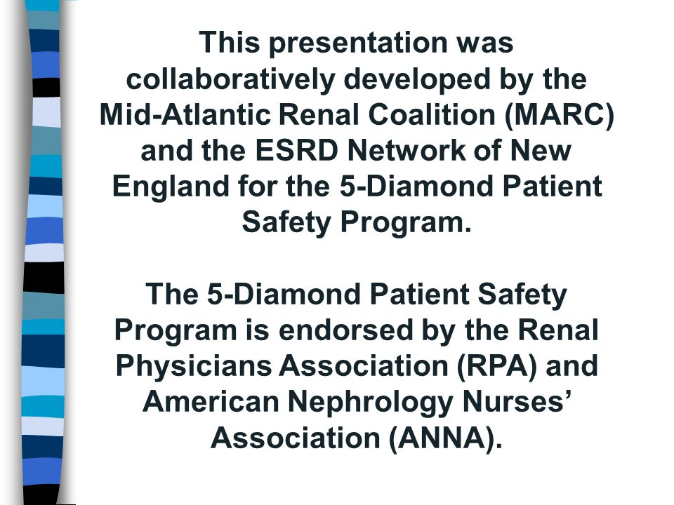 This presentation was collaboratively developed by the Mid-Atlantic Renal Coalition (MARC) and the ESRD Network of New England for the 5-Diamond Patient Safety Program.