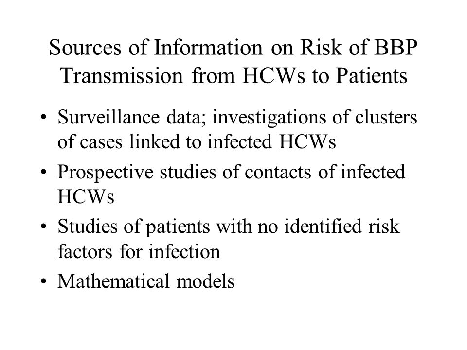 Sources of Information on Risk of BBP Transmission from HCWs to Patients Surveillance data; investigations of clusters of cases linked to infected HCWs Prospective studies of contacts of infected HCWs Studies of patients with no identified risk factors for infection Mathematical models