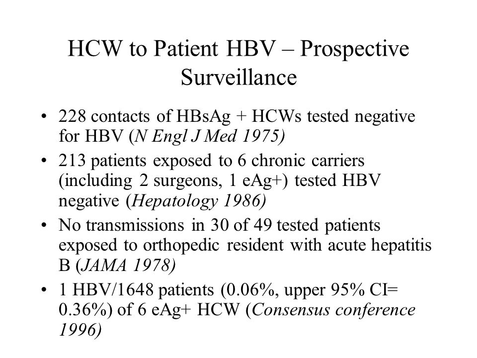HCW to Patient HBV – Prospective Surveillance 228 contacts of HBsAg + HCWs tested negative for HBV (N Engl J Med 1975) 213 patients exposed to 6 chronic carriers (including 2 surgeons, 1 eAg+) tested HBV negative (Hepatology 1986) No transmissions in 30 of 49 tested patients exposed to orthopedic resident with acute hepatitis B (JAMA 1978) 1 HBV/1648 patients (0.06%, upper 95% CI= 0.36%) of 6 eAg+ HCW (Consensus conference 1996)