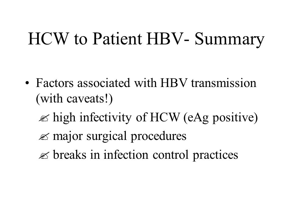 HCW to Patient HBV- Summary Factors associated with HBV transmission (with caveats!)  high infectivity of HCW (eAg positive)  major surgical procedures  breaks in infection control practices