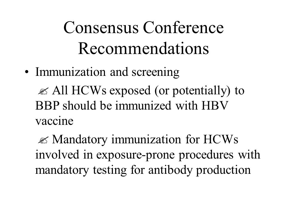 Consensus Conference Recommendations Immunization and screening  All HCWs exposed (or potentially) to BBP should be immunized with HBV vaccine  Mandatory immunization for HCWs involved in exposure-prone procedures with mandatory testing for antibody production