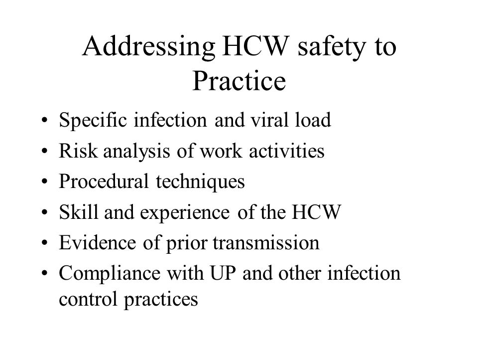 Addressing HCW safety to Practice Specific infection and viral load Risk analysis of work activities Procedural techniques Skill and experience of the HCW Evidence of prior transmission Compliance with UP and other infection control practices
