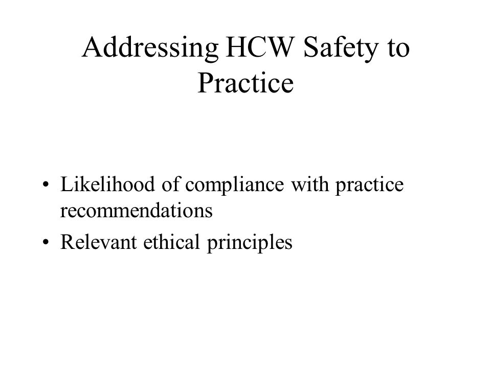 Addressing HCW Safety to Practice Likelihood of compliance with practice recommendations Relevant ethical principles