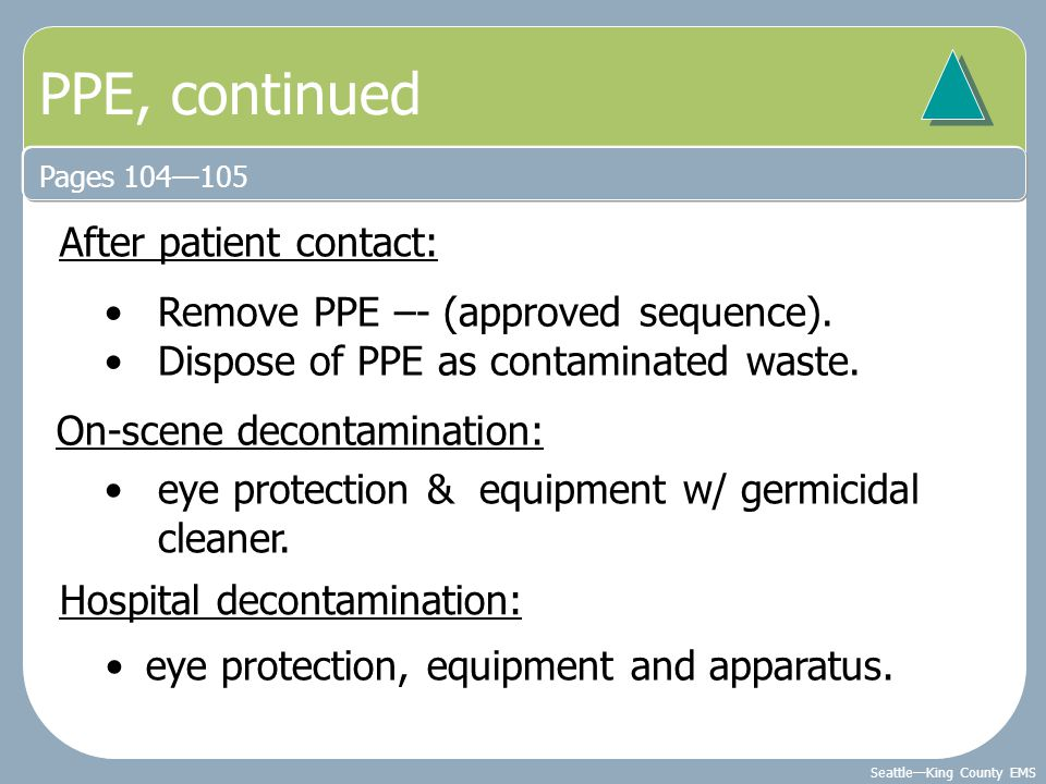 Seattle—King County EMS PPE, continued Pages 104—105 After patient contact: Remove PPE –- (approved sequence). Dispose of PPE as contaminated waste. O