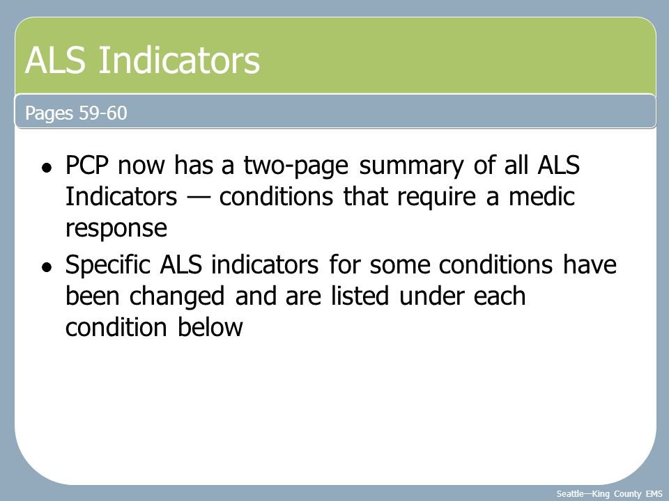 Seattle—King County EMS ALS Indicators PCP now has a two-page summary of all ALS Indicators — conditions that require a medic response Specific ALS in