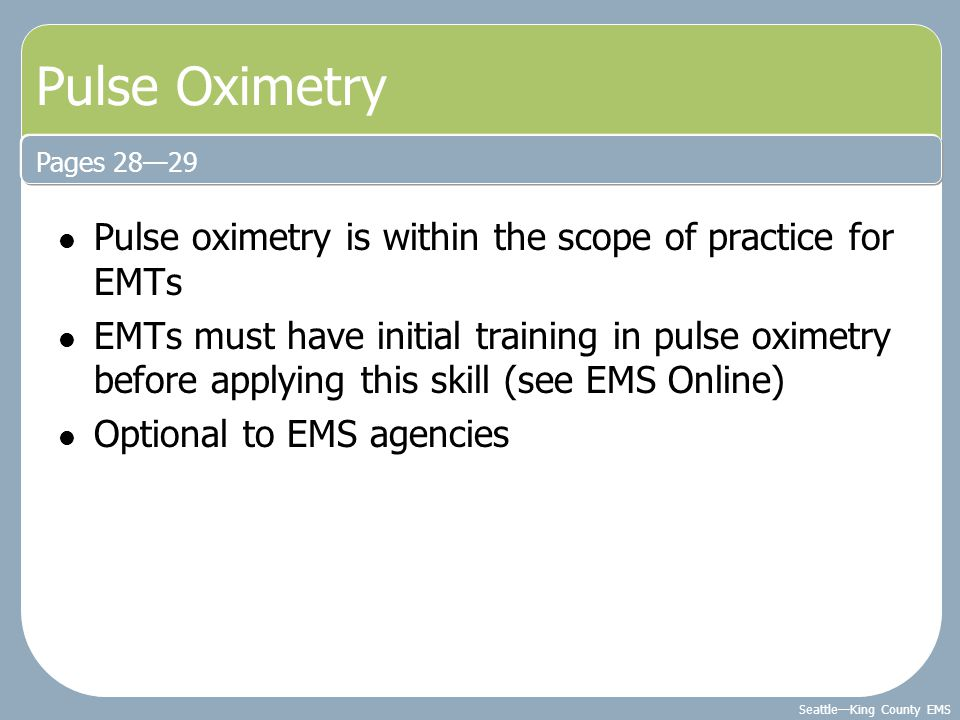 Seattle—King County EMS Pulse oximetry is within the scope of practice for EMTs EMTs must have initial training in pulse oximetry before applying this