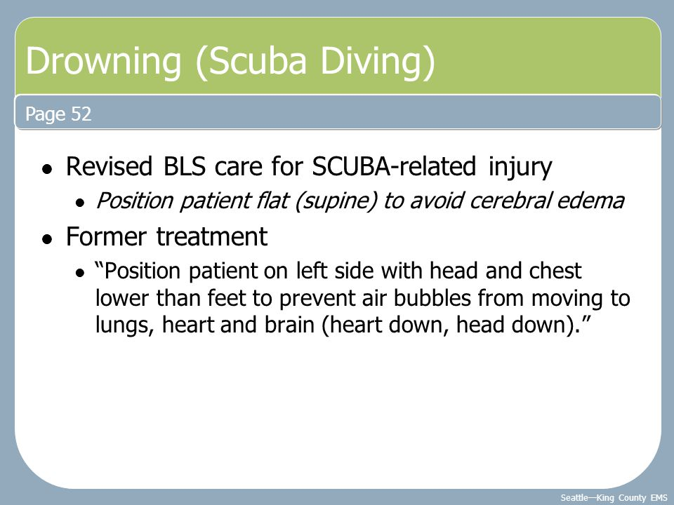 "Seattle—King County EMS Revised BLS care for SCUBA-related injury Position patient flat (supine) to avoid cerebral edema Former treatment ""Position pa"