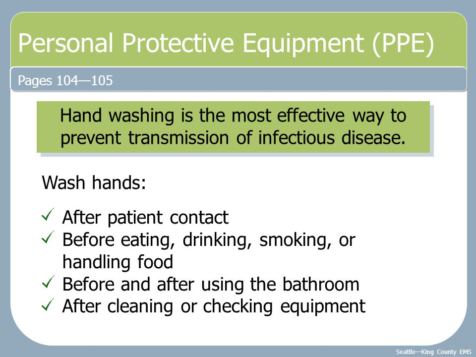 Seattle—King County EMS Personal Protective Equipment (PPE) Pages 104—105 Hand washing is the most effective way to prevent transmission of infectious