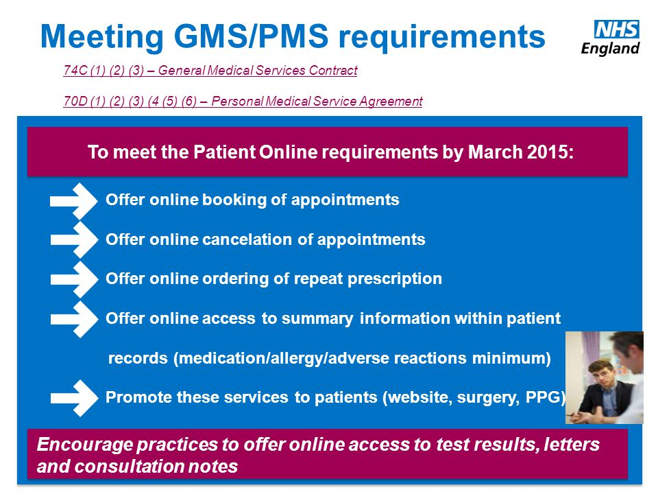 Meeting GMS/PMS requirements To meet the Patient Online requirements by March 2015: Offer online booking of appointments Offer online cancelation of appointments Offer online ordering of repeat prescription Offer online access to summary information within patient records (medication/allergy/adverse reactions minimum) Promote these services to patients (website, surgery, PPG) Encourage practices to offer online access to test results, letters and consultation notes 74C (1) (2) (3) – General Medical Services Contract 70D (1) (2) (3) (4 (5) (6) – Personal Medical Service Agreement