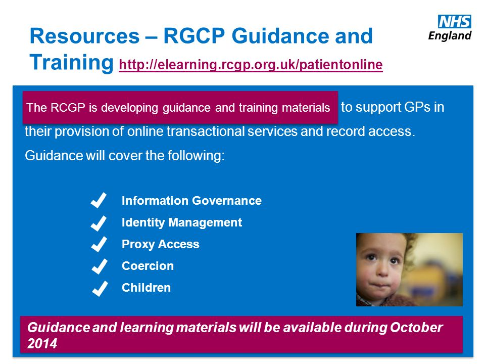 www.england.nhs.uk Resources – RGCP Guidance and Training http://elearning.rcgp.org.uk/patientonline http://elearning.rcgp.org.uk/patientonline Guidance and learning materials will be available during October 2014 RCGP is developing guidance and training materials to support GPs in their provision of online transactional services and record access.