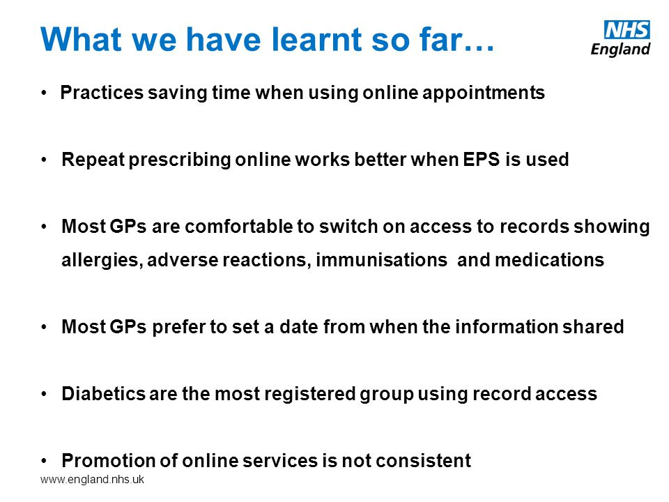 www.england.nhs.uk Practices saving time when using online appointments Repeat prescribing online works better when EPS is used Most GPs are comfortable to switch on access to records showing allergies, adverse reactions, immunisations and medications Most GPs prefer to set a date from when the information shared Diabetics are the most registered group using record access Promotion of online services is not consistent What we have learnt so far…