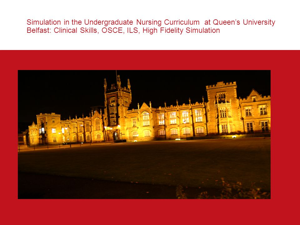 Simulation in the Undergraduate Nursing Curriculum at Queen's University Belfast: Clinical Skills, OSCE, ILS, High Fidelity Simulation