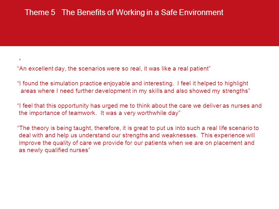 """Theme 5 The Benefits of Working in a Safe Environment """" """"An excellent day, the scenarios were so real, it was like a real patient"""" """"I found the simula"""