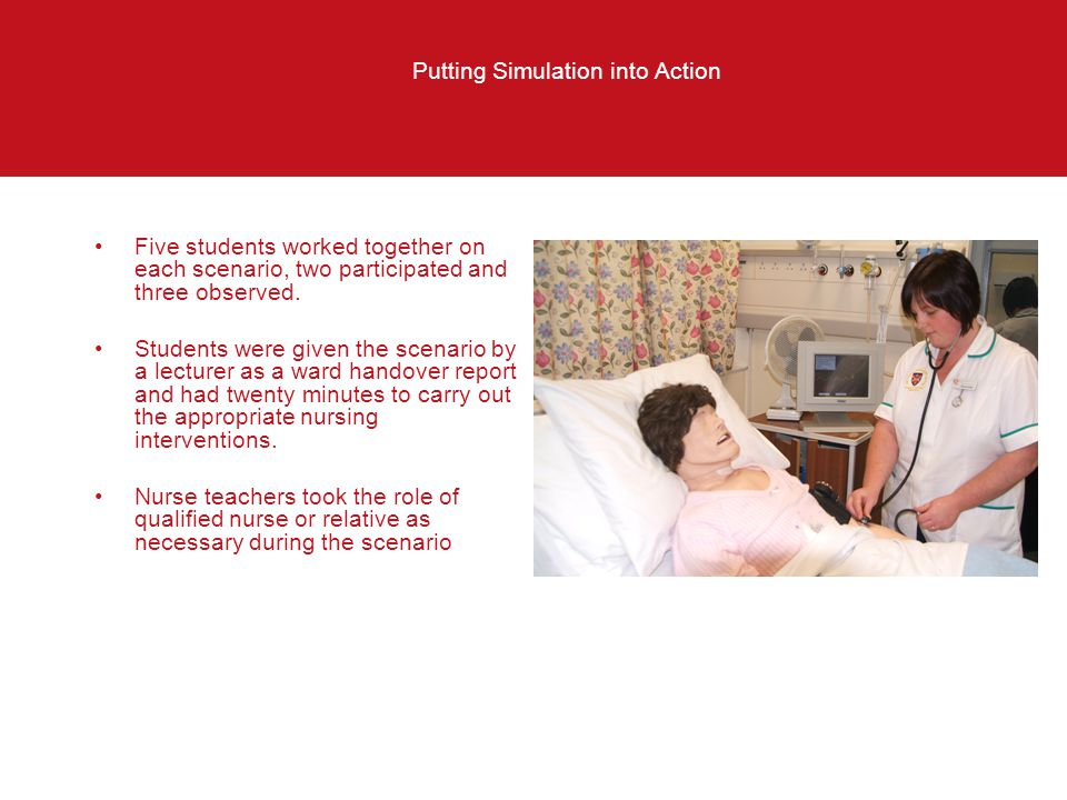 Putting Simulation into Action Five students worked together on each scenario, two participated and three observed. Students were given the scenario b