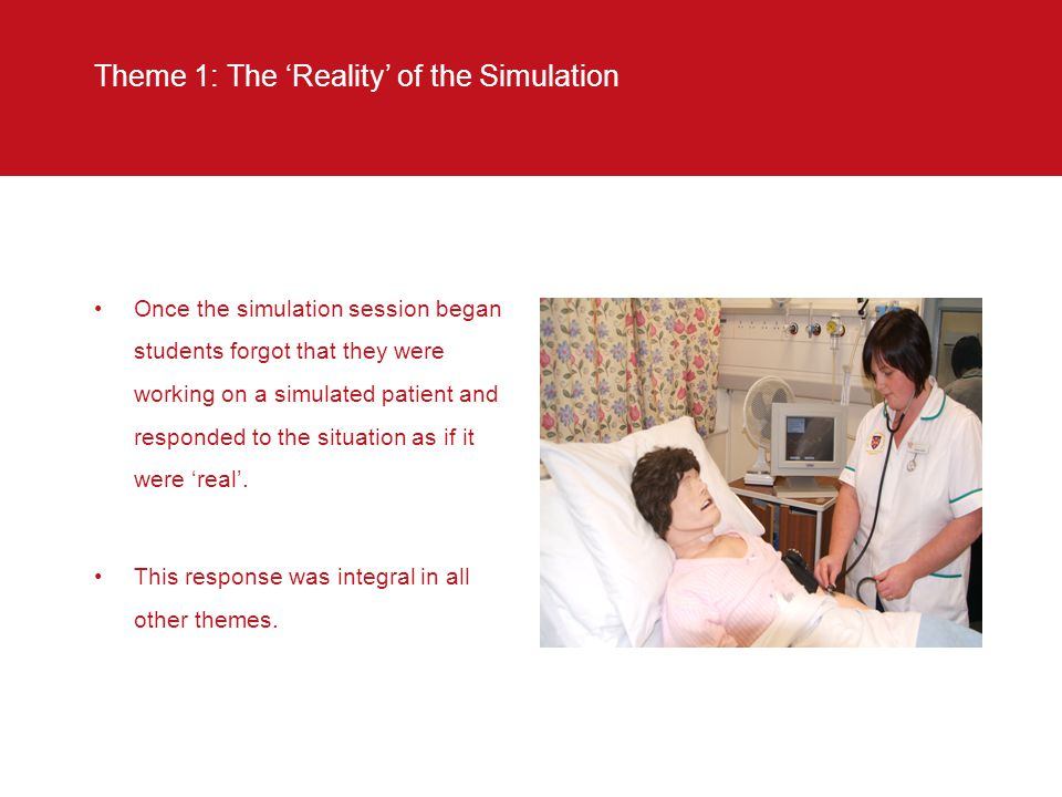 Theme 1: The 'Reality' of the Simulation Once the simulation session began students forgot that they were working on a simulated patient and responded to the situation as if it were 'real'.