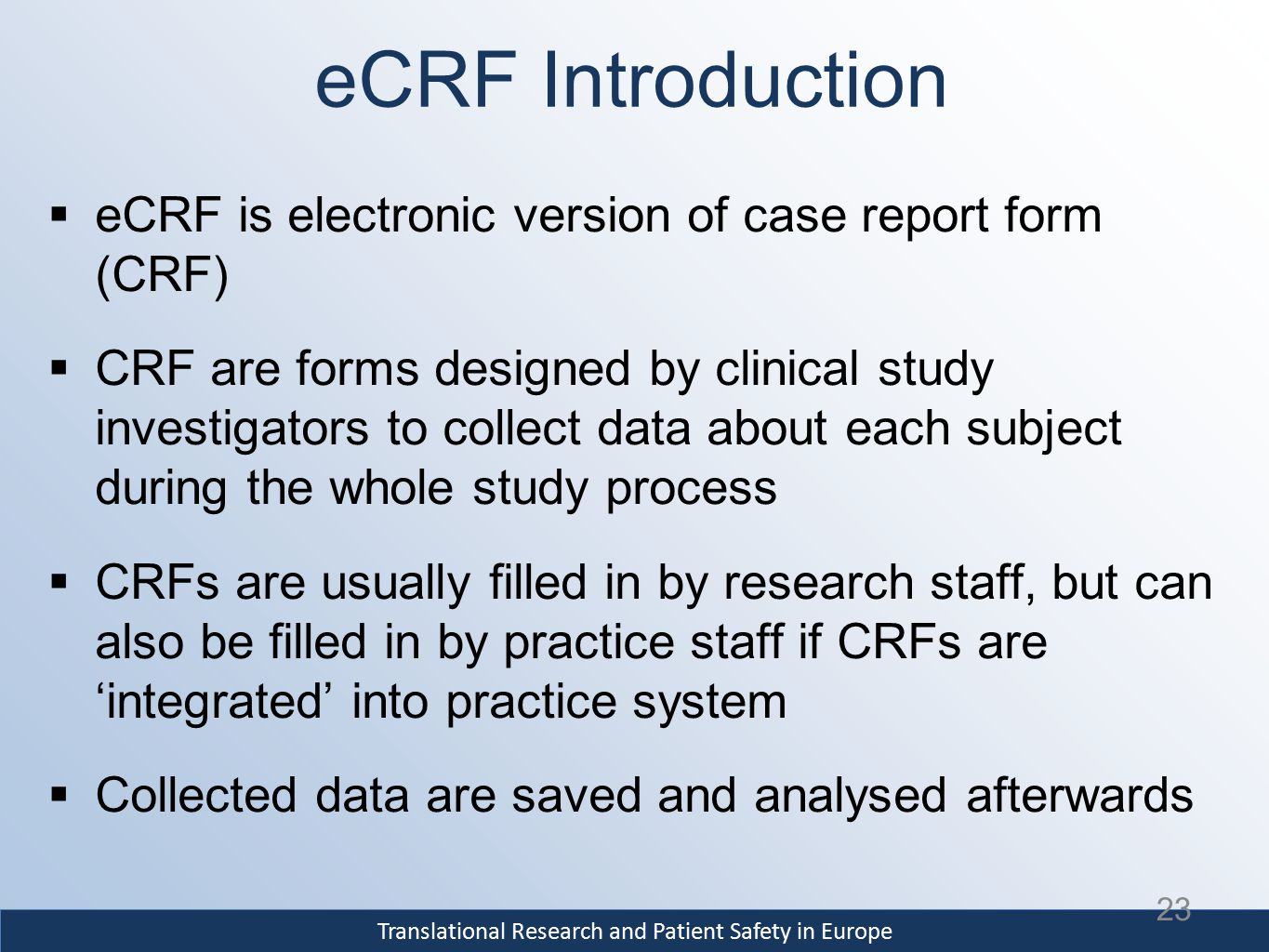 Translational Research and Patient Safety in Europe eCRF Introduction  eCRF is electronic version of case report form (CRF)  CRF are forms designed by clinical study investigators to collect data about each subject during the whole study process  CRFs are usually filled in by research staff, but can also be filled in by practice staff if CRFs are 'integrated' into practice system  Collected data are saved and analysed afterwards 23