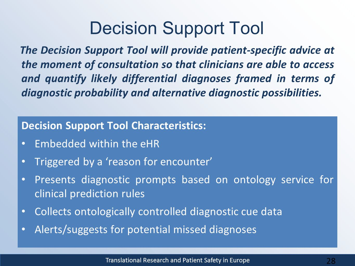 Translational Research and Patient Safety in Europe Decision Support Tool Decision Support Tool Characteristics: Embedded within the eHR Triggered by a 'reason for encounter' Presents diagnostic prompts based on ontology service for clinical prediction rules Collects ontologically controlled diagnostic cue data Alerts/suggests for potential missed diagnoses The Decision Support Tool will provide patient-specific advice at the moment of consultation so that clinicians are able to access and quantify likely differential diagnoses framed in terms of diagnostic probability and alternative diagnostic possibilities.