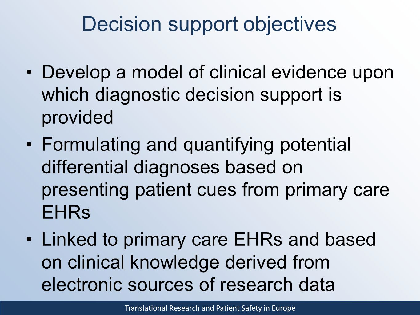 Translational Research and Patient Safety in Europe Decision support objectives Develop a model of clinical evidence upon which diagnostic decision su