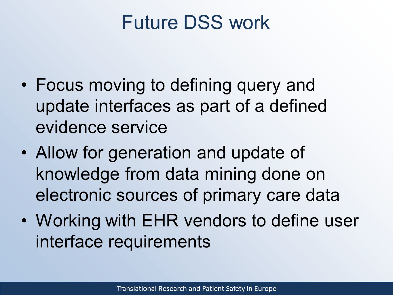 Translational Research and Patient Safety in Europe Future DSS work Focus moving to defining query and update interfaces as part of a defined evidence service Allow for generation and update of knowledge from data mining done on electronic sources of primary care data Working with EHR vendors to define user interface requirements