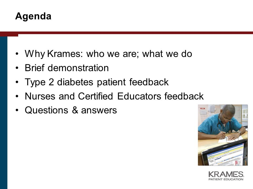 Agenda Why Krames: who we are; what we do Brief demonstration Type 2 diabetes patient feedback Nurses and Certified Educators feedback Questions & answers