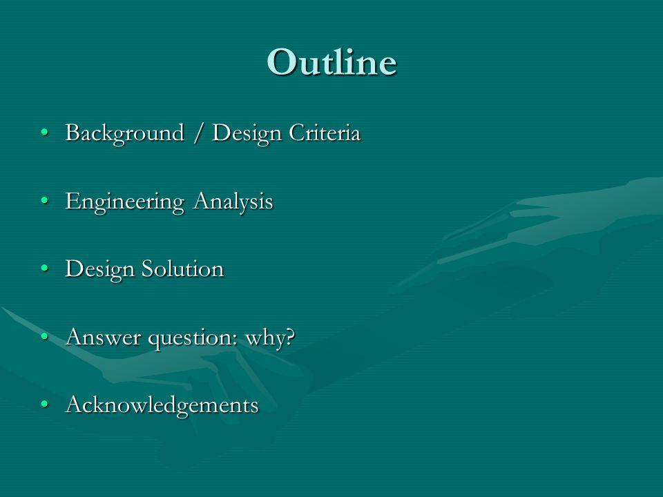 Outline Background / Design CriteriaBackground / Design Criteria Engineering AnalysisEngineering Analysis Design SolutionDesign Solution Answer question: why Answer question: why.