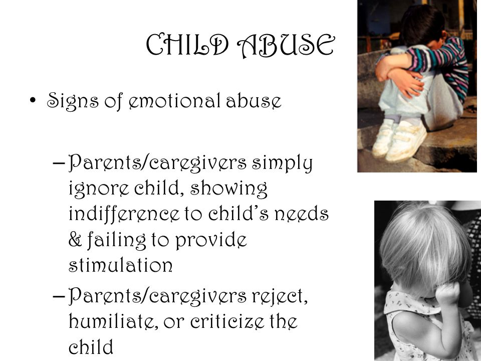 16 CHILD ABUSE Signs of emotional abuse – Parents/caregivers simply ignore child, showing indifference to child's needs & failing to provide stimulation – Parents/caregivers reject, humiliate, or criticize the child