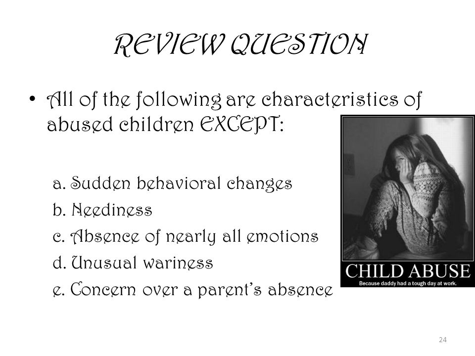 24 REVIEW QUESTION All of the following are characteristics of abused children EXCEPT: a.