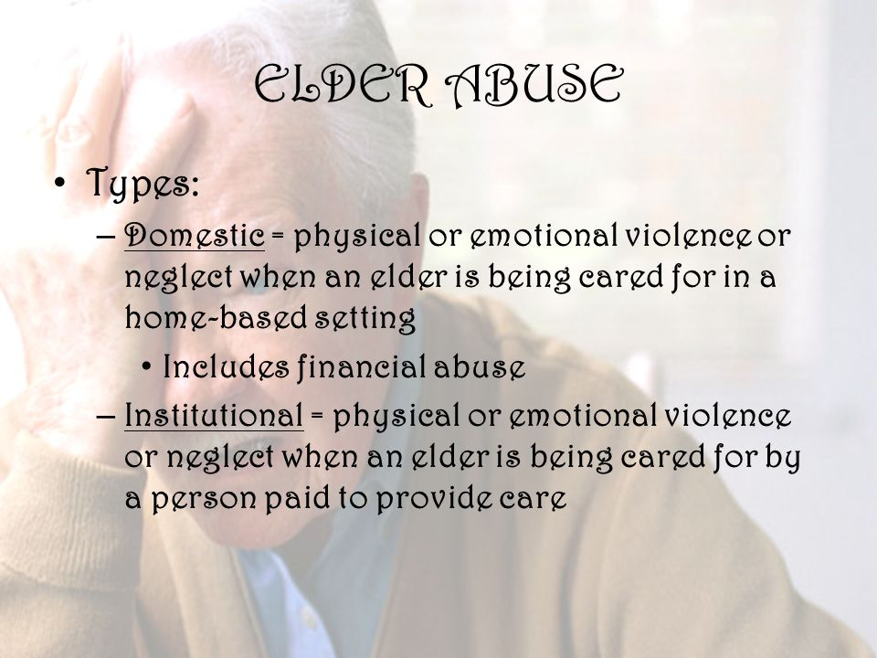 28 ELDER ABUSE Types: – Domestic = physical or emotional violence or neglect when an elder is being cared for in a home-based setting Includes financial abuse – Institutional = physical or emotional violence or neglect when an elder is being cared for by a person paid to provide care