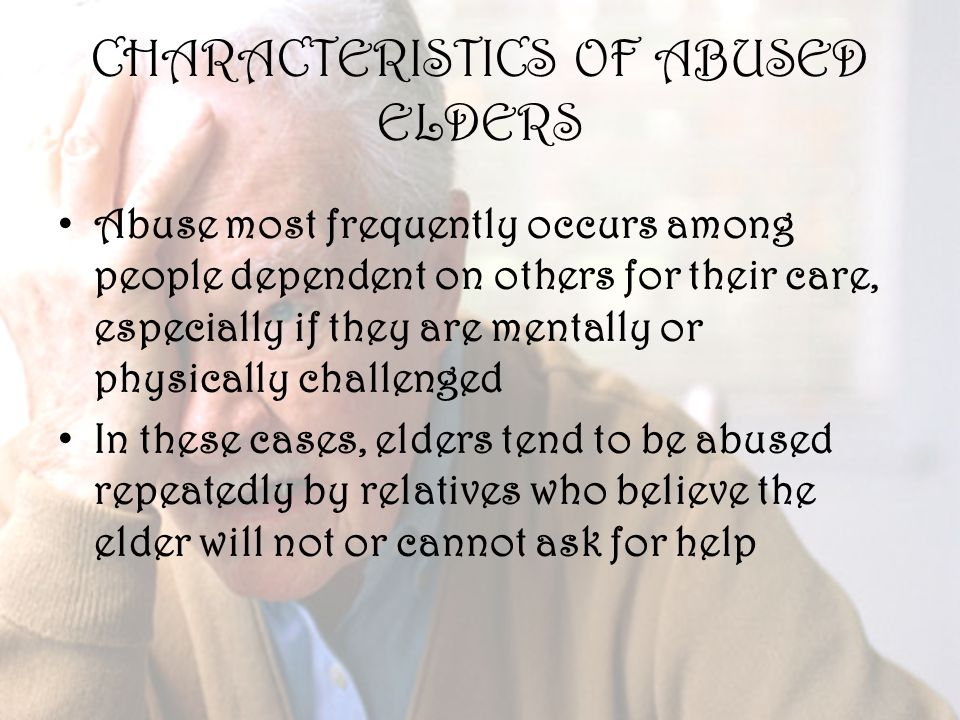 29 CHARACTERISTICS OF ABUSED ELDERS Abuse most frequently occurs among people dependent on others for their care, especially if they are mentally or physically challenged In these cases, elders tend to be abused repeatedly by relatives who believe the elder will not or cannot ask for help