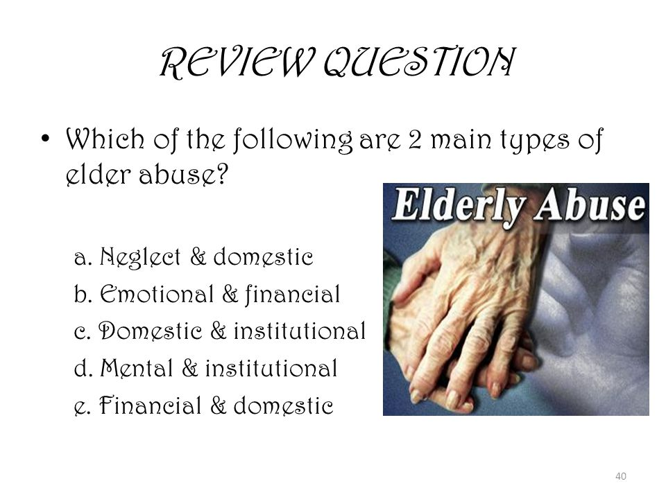 40 REVIEW QUESTION Which of the following are 2 main types of elder abuse.