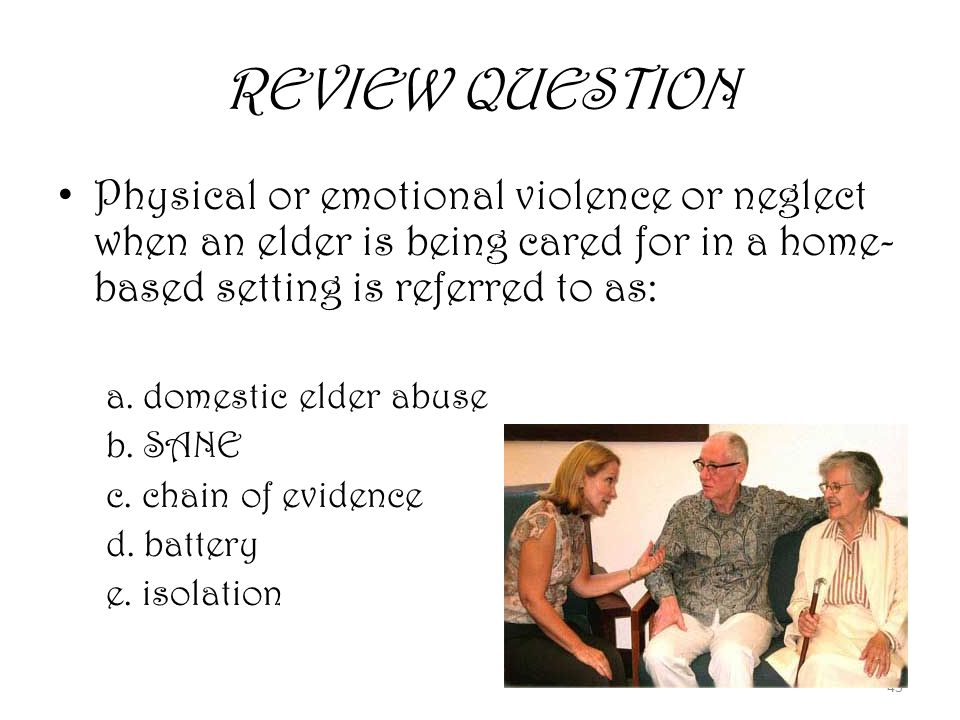 43 REVIEW QUESTION Physical or emotional violence or neglect when an elder is being cared for in a home- based setting is referred to as: a.