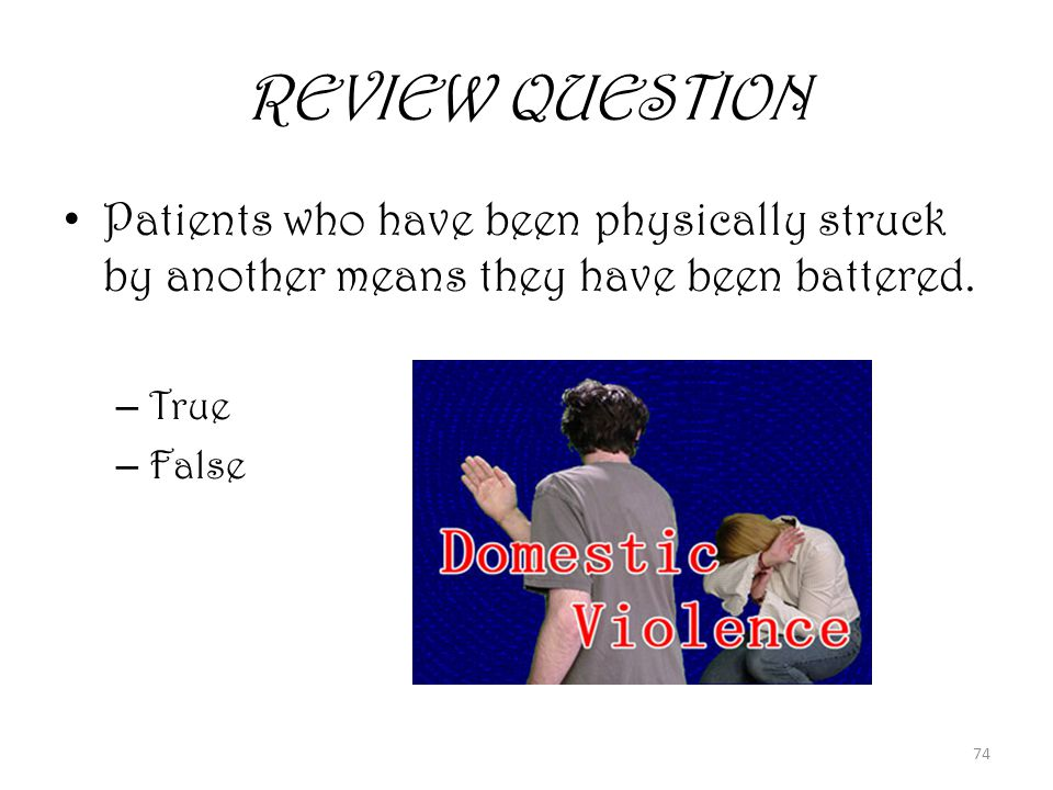 74 REVIEW QUESTION Patients who have been physically struck by another means they have been battered.